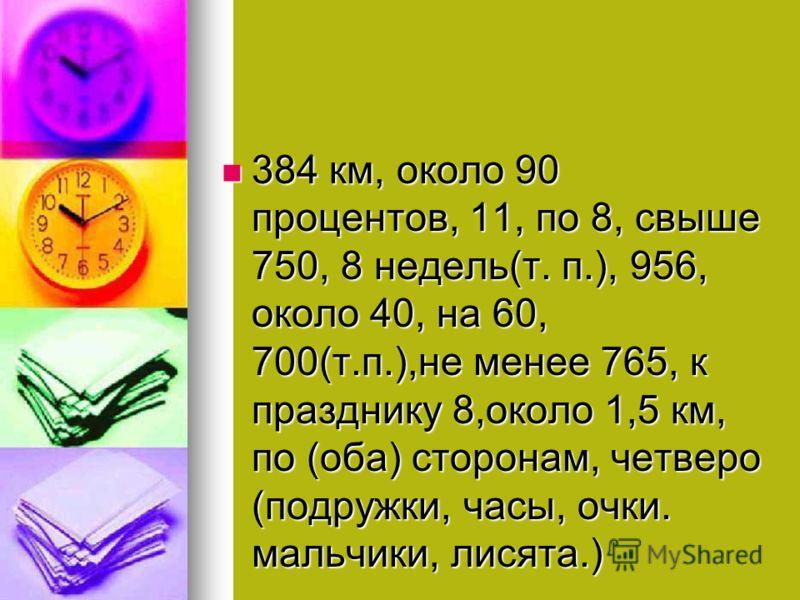 384 км, около 90 процентов, 11, по 8, свыше 750, 8 недель(т. п.), 956, около 40, на 60, 700(т.п.),не менее 765, к празднику 8,около 1,5 км, по (оба) сторонам, четверо (подружки, часы, очки. мальчики, лисята.) 384 км, около 90 процентов, 11, по 8, свы