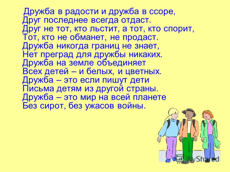 Дружба в радости и дружба в ссоре, Друг последнее всегда отдаст. Друг не тот, кто льстит, а тот, кто спорит, Тот, кто не обманет, не продаст. Дружба никогда границ не знает, Нет преград для дружбы никаких. Дружба на земле объединяет Всех детей – и бе