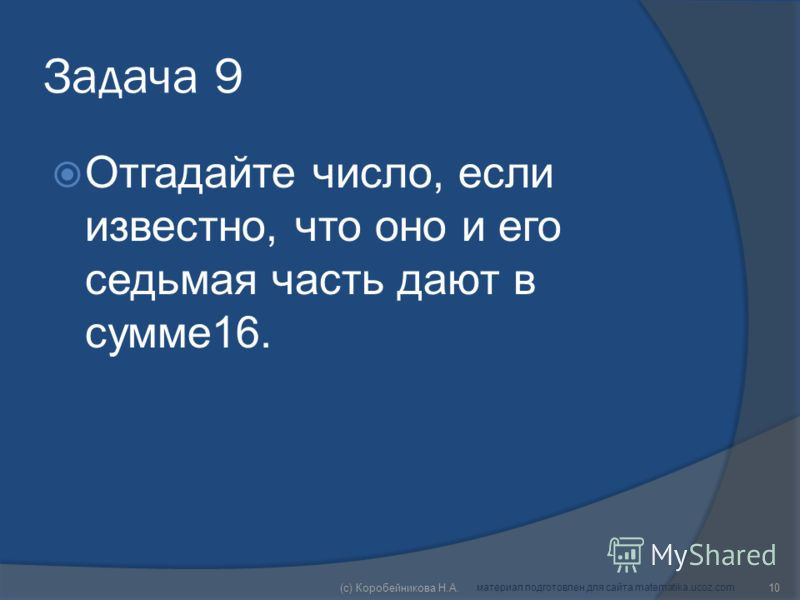 Задача 9 Отгадайте число, если известно, что оно и его седьмая часть дают в сумме16. 10(c) Коробейникова Н.А. материал подготовлен для сайта matematika.ucoz.com