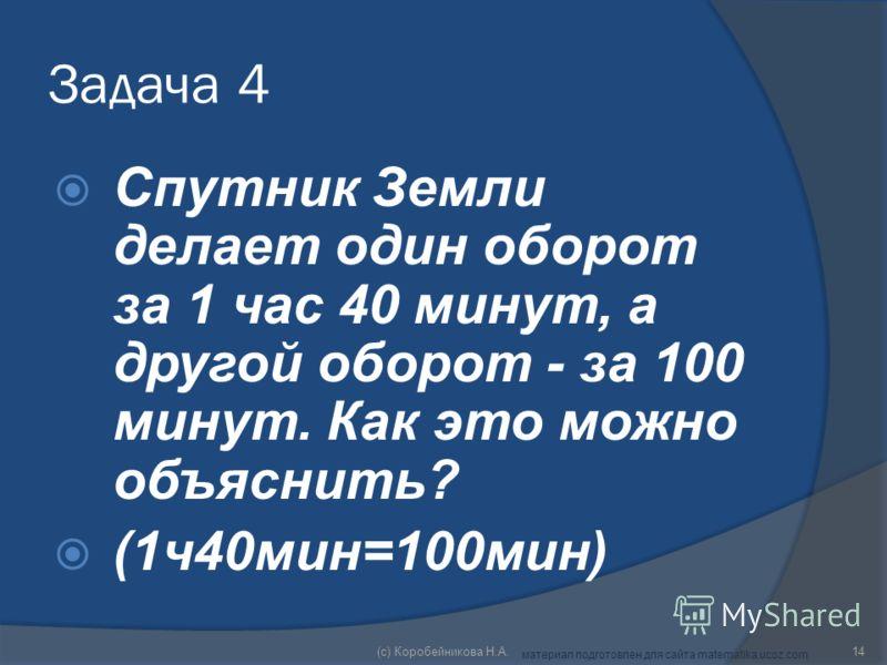 Задача 4 Спутник Земли делает один оборот за 1 час 40 минут, а другой оборот - за 100 минут. Как это можно объяснить? (1ч40мин=100мин) 14(c) Коробейникова Н.А. материал подготовлен для сайта matematika.ucoz.com