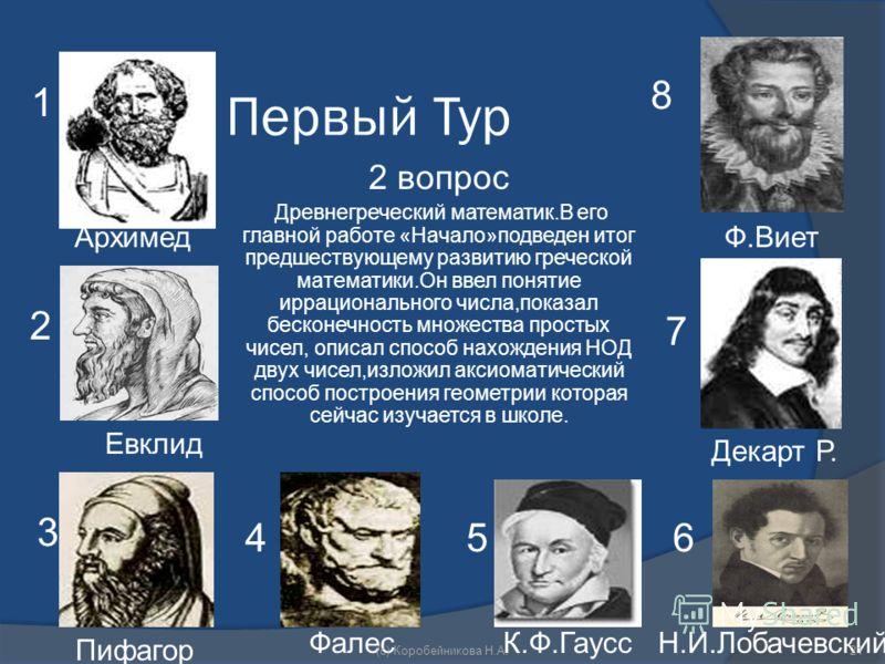 Первый Тур 2 вопрос Древнегреческий математик.В его главной работе «Начало»подведен итог предшествующему развитию греческой математики.Он ввел понятие иррационального числа,показал бесконечность множества простых чисел, описал способ нахождения НОД д