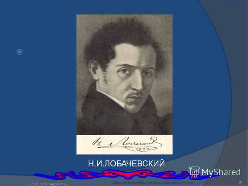 Н.И.ЛОБАЧЕВСКИЙ 30 (c) Коробейникова Н.А. материал подготовлен для сайта matematika.ucoz.com