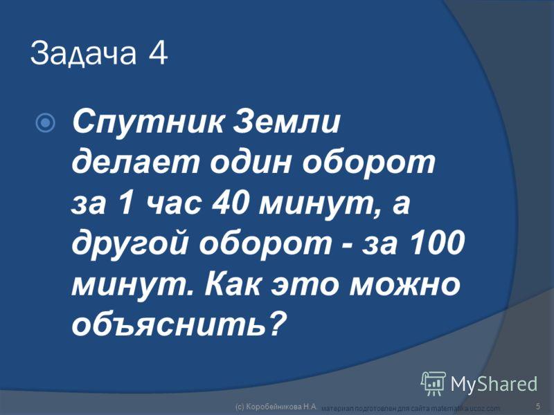 Задача 4 Спутник Земли делает один оборот за 1 час 40 минут, а другой оборот - за 100 минут. Как это можно объяснить? 5(c) Коробейникова Н.А. материал подготовлен для сайта matematika.ucoz.com