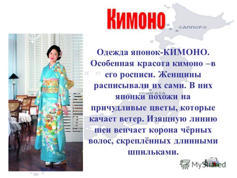 Одежда японок-КИМОНО. Особенная красота кимоно –в его росписи. Женщины расписывали их сами. В них японки похожи на причудливые цветы, которые качает ветер. Изящную линию шеи венчает корона чёрных волос, скреплённых длинными шпильками.