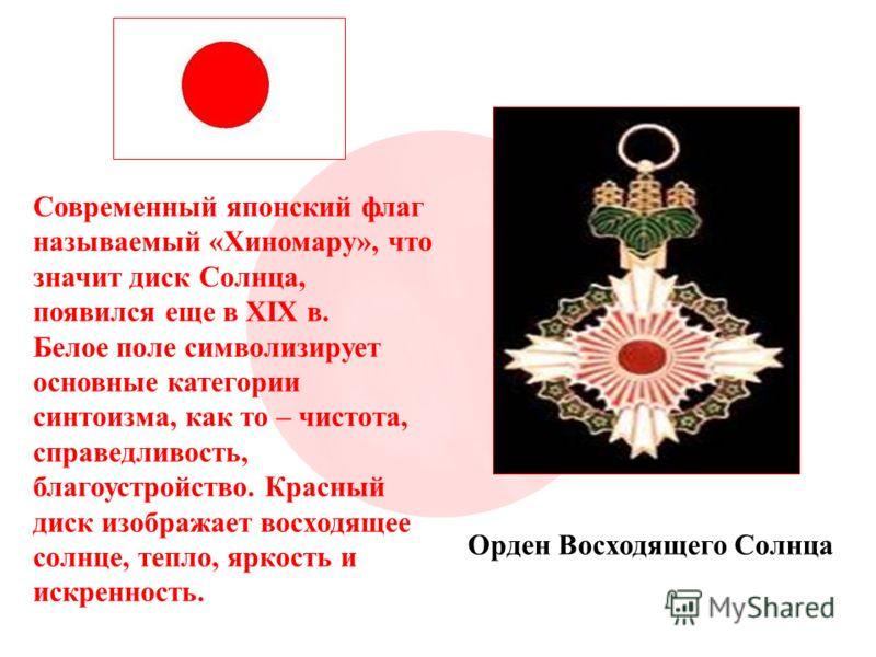 Современный японский флаг называемый «Хиномару», что значит диск Солнца, появился еще в XIX в. Белое поле символизирует основные категории синтоизма, как то – чистота, справедливость, благоустройство. Красный диск изображает восходящее солнце, тепло,