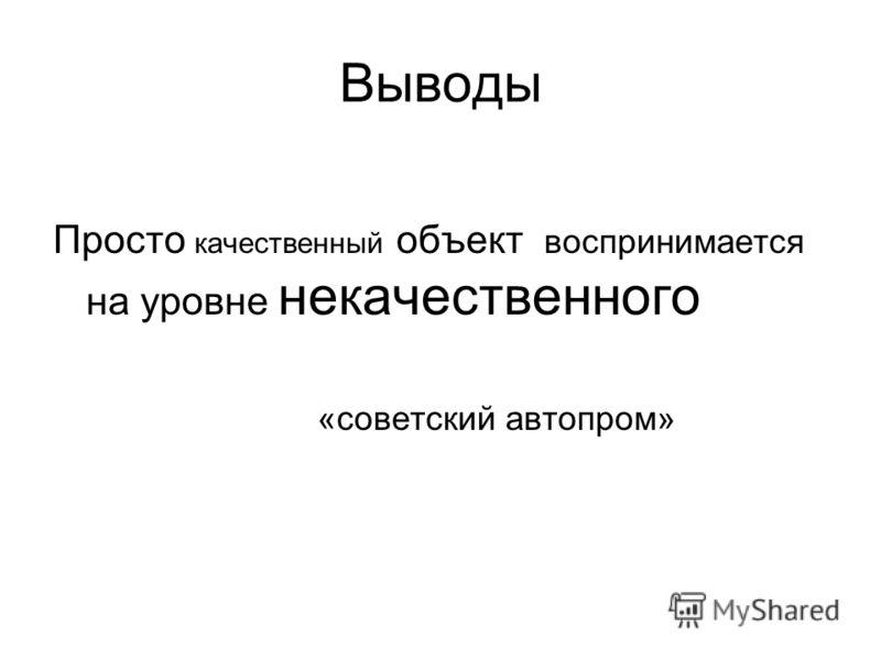 Выводы Просто качественный объект воспринимается на уровне некачественного «советский автопром»