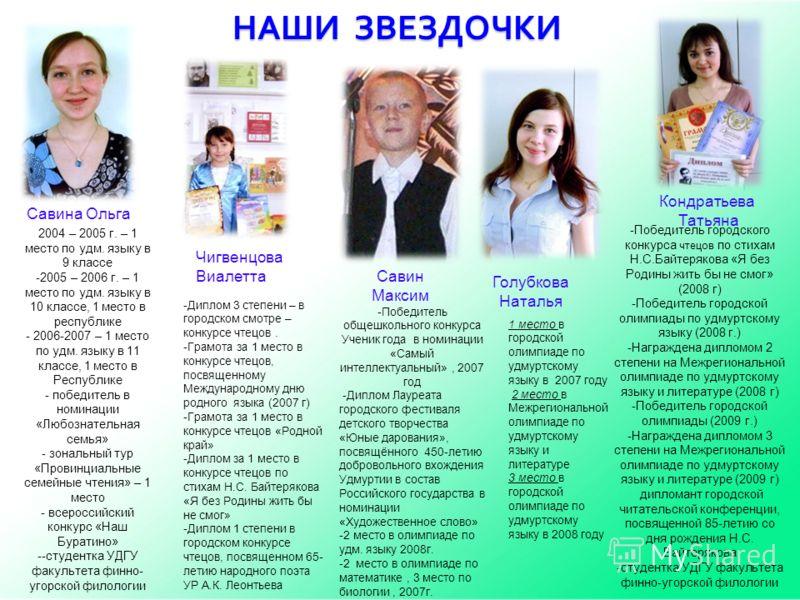 НАШИ ЗВЕЗДОЧКИ 2004 – 2005 г. – 1 место по удм. языку в 9 классе -2005 – 2006 г. – 1 место по удм. языку в 10 классе, 1 место в республике - 2006-2007 – 1 место по удм. языку в 11 классе, 1 место в Республике - победитель в номинации «Любознательная