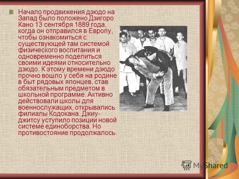 Начало продвижения дзюдо на Запад было положено Дзигоро Кано 13 сентября 1889 года, когда он отправился в Европу, чтобы ознакомиться с существующей там системой физического воспитания и одновременно поделиться своими идеями относительно дзюдо. К этом