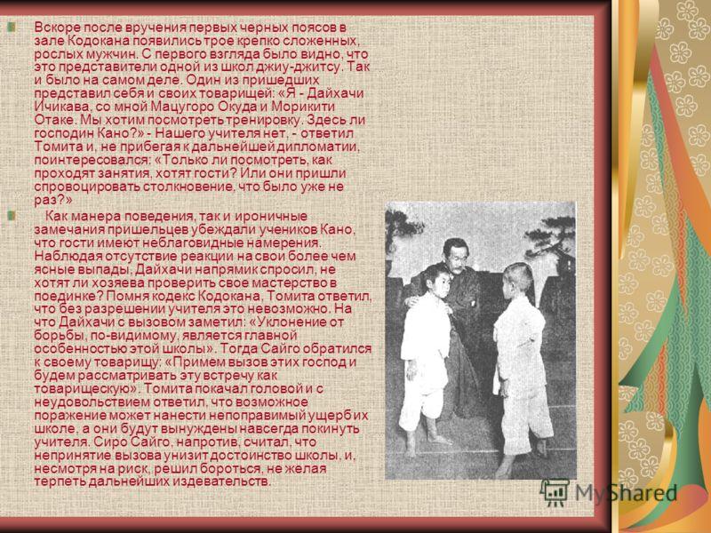 Вскоре после вручения первых черных поясов в зале Кодокана появились трое крепко сложенных, рослых мужчин. С первого взгляда было видно, что это представители одной из школ джиу-джитсу. Так и было на самом деле. Один из пришедших представил себя и св
