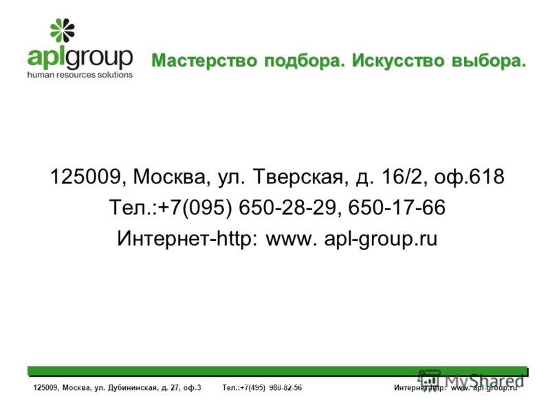 125009, Москва, ул. Дубининская, д. 27, оф.3 Тел.:+7(495) 988-82-56 Интернет-http: www. apl-group.ru www.apl-group.ru 125009, Москва, ул. Тверская, д. 16/2, оф.618 Тел.:+7(095) 650-28-29, 650-17-66 Интернет-http: www. apl-group.ru Мастерство подбора.