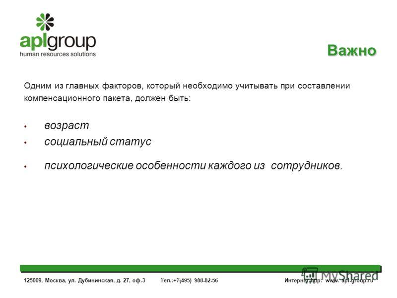 125009, Москва, ул. Дубининская, д. 27, оф.3 Тел.:+7(495) 988-82-56 Интернет-http: www. apl-group.ru www.apl-group.ruwww.apl-group.ru Одним из главных факторов, который необходимо учитывать при составлении компенсационного пакета, должен быть: возрас