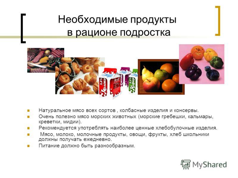 Необходимые продукты в рационе подростка Натуральное мясо всех сортов, колбасные изделия и консервы. Очень полезно мясо морских животных (морские гребешки, кальмары, креветки, мидии). Рекомендуется употреблять наиболее ценные хлебобулочные изделия. М