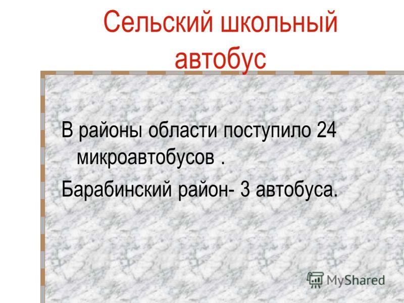 В районы области поступило 24 микроавтобусов. Барабинский район- 3 автобуса. Сельский школьный автобус
