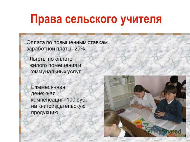 Права сельского учителя Оплата по повышенным ставкам заработной платы- 25% Льготы по оплате жилого помещения и коммунальных услуг. Ежемесячная денежная компенсация- 100 руб. на книгоиздательскую продукцию