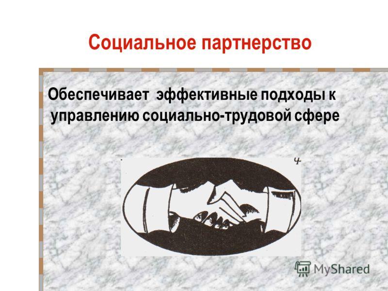 Социальное партнерство Обеспечивает эффективные подходы к управлению социально-трудовой сфере