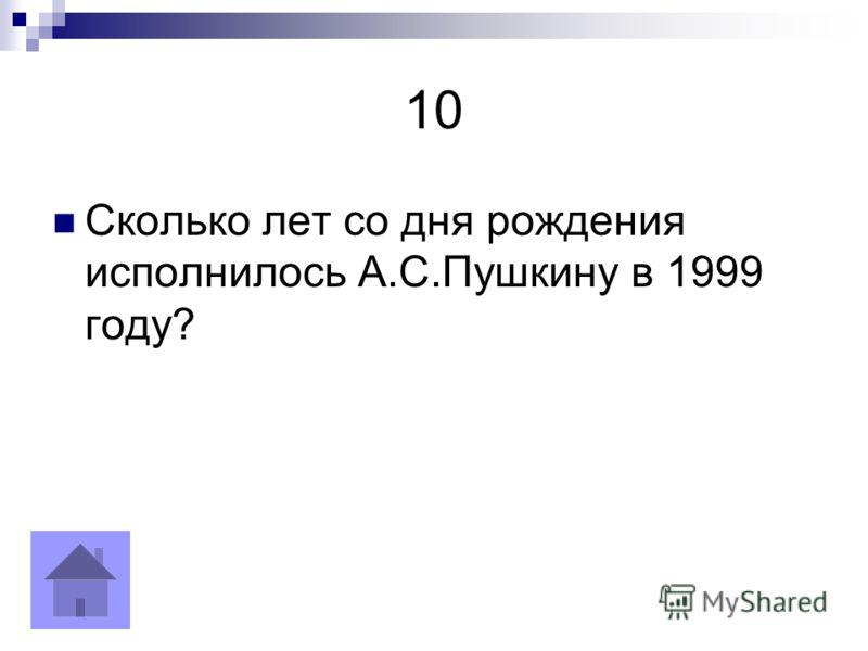 10 Сколько лет со дня рождения исполнилось А.С.Пушкину в 1999 году?