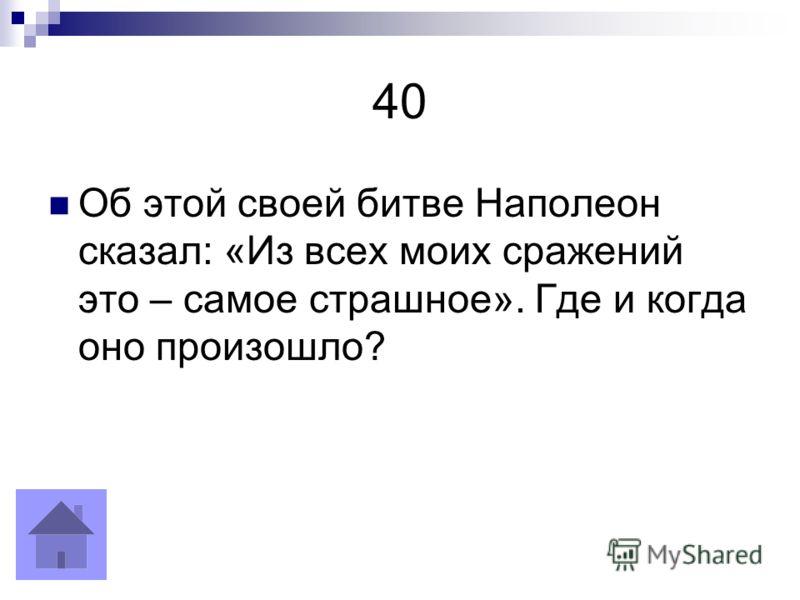 40 Об этой своей битве Наполеон сказал: «Из всех моих сражений это – самое страшное». Где и когда оно произошло?