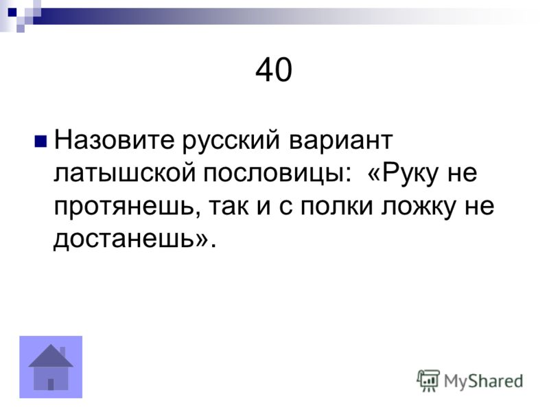 40 Назовите русский вариант латышской пословицы: «Руку не протянешь, так и с полки ложку не достанешь».