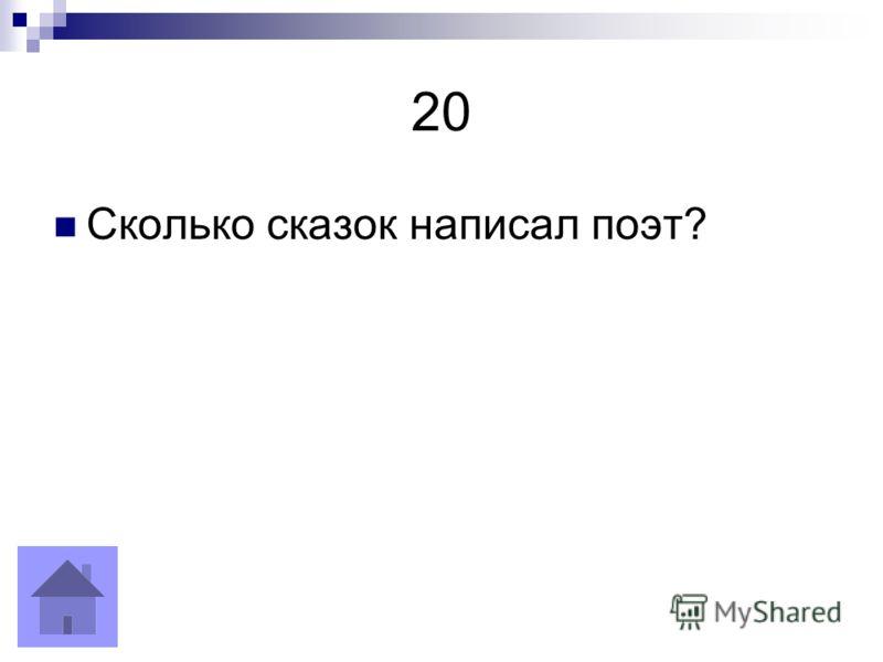 20 Сколько сказок написал поэт?