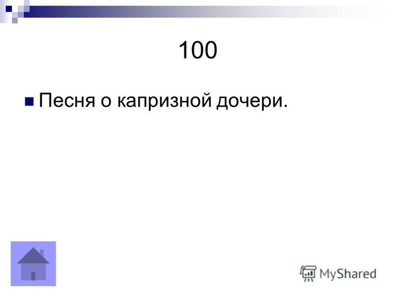 100 Песня о капризной дочери.