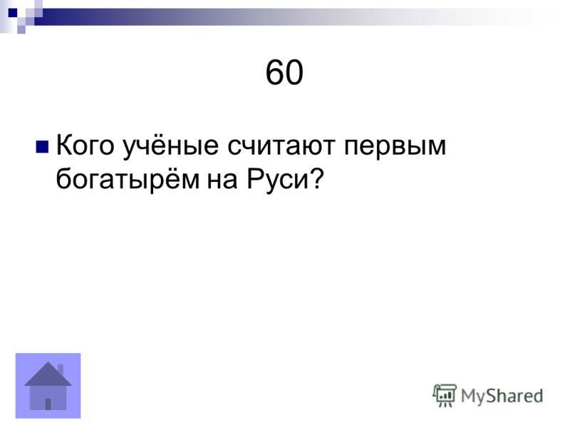 60 Кого учёные считают первым богатырём на Руси?