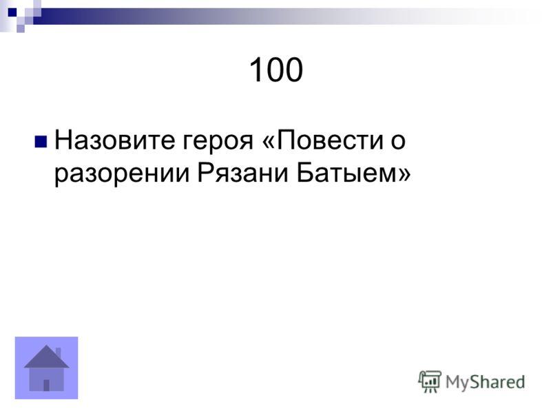 100 Назовите героя «Повести о разорении Рязани Батыем»