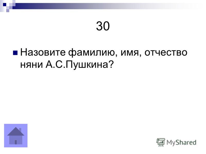 30 Назовите фамилию, имя, отчество няни А.С.Пушкина?