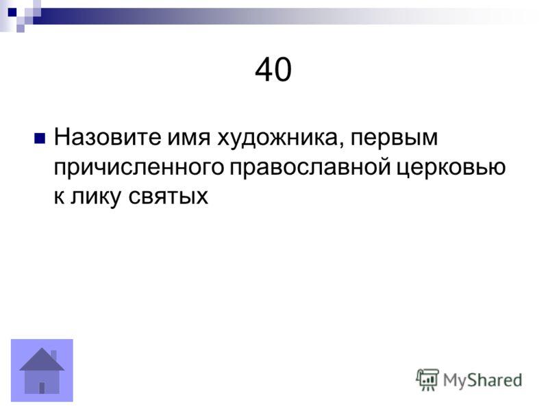 40 Назовите имя художника, первым причисленного православной церковью к лику святых