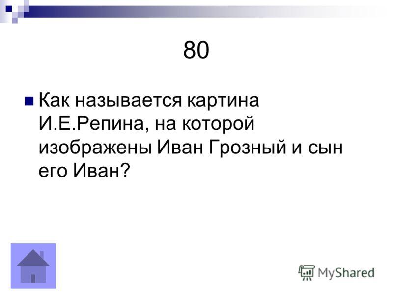 80 Как называется картина И.Е.Репина, на которой изображены Иван Грозный и сын его Иван?
