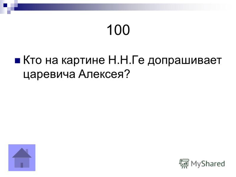 100 Кто на картине Н.Н.Ге допрашивает царевича Алексея?