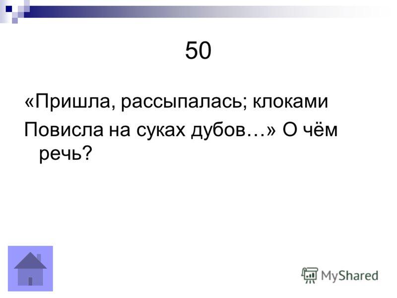 50 «Пришла, рассыпалась; клоками Повисла на суках дубов…» О чём речь?