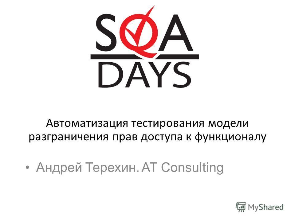 Андрей Терехин. AT Consulting Автоматизация тестирования модели разграничения прав доступа к функционалу
