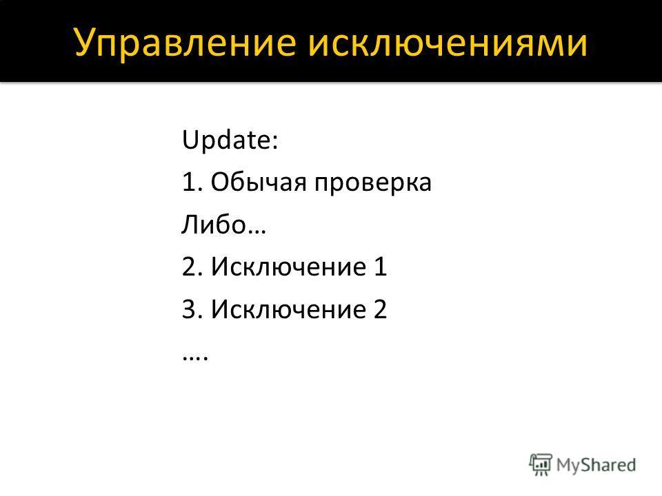 Управление исключениями Update: 1. Обычая проверка Либо… 2. Исключение 1 3. Исключение 2 ….
