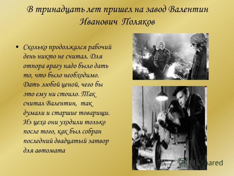 В тринадцать лет пришел на завод Валентин Иванович Поляков Сколько продолжался рабочий день никто не считал. Для отпора врагу надо было дать то, что было необходимо. Дать любой ценой, чего бы это ему ни стоило. Так считал Валентин, так думали и старш