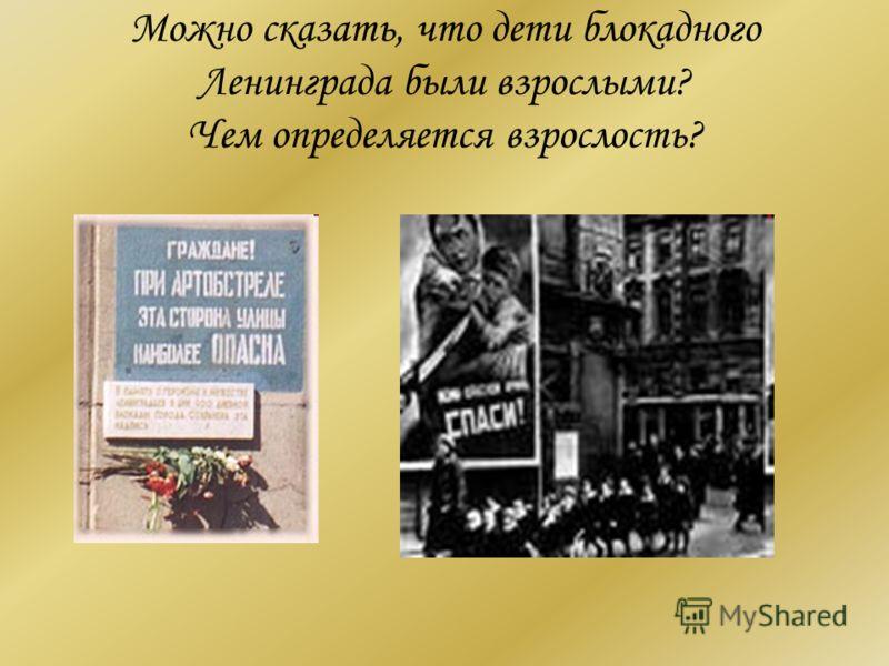 Можно сказать, что дети блокадного Ленинграда были взрослыми? Чем определяется взрослость?