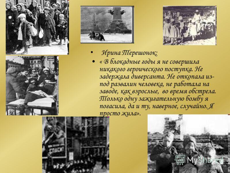 Ирина Терешонок: « В блокадные годы я не совершила никакого героического поступка. Не задержала диверсанта. Не откопала из- под развалин человека, не работала на заводе, как взрослые, во время обстрела. Только одну зажигательную бомбу я погасила, да