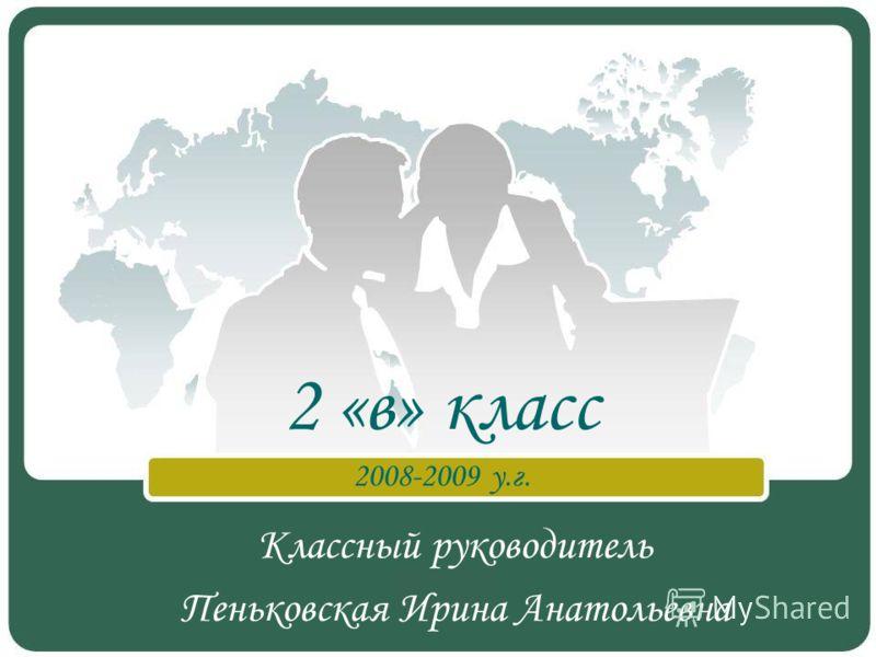 Классный руководитель Пеньковская Ирина Анатольевна 2 «в» класс 2008-2009 у.г.