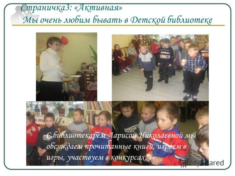 С библиотекарем Ларисой Николаевной мы обсуждаем прочитанные книги, играем в игры, участвуем в конкурсах. Страничка3: «Активная» Мы очень любим бывать в Детской библиотеке