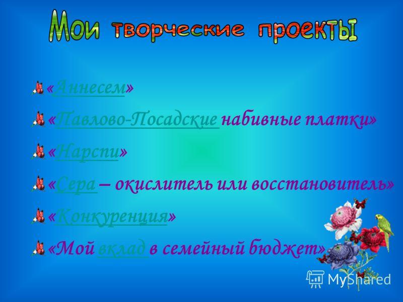 « Аннесем» «Павлово-Посадские набивные платки» «Нарспи» «Сера – окислитель или восстановитель» «Конкуренция» «Мой вклад в семейный бюджет»