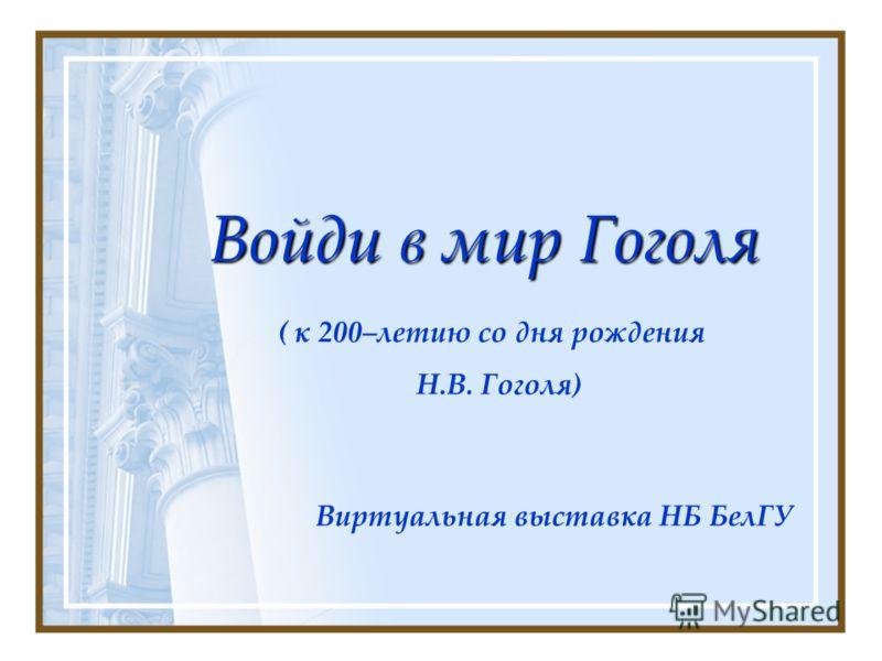 Войди в мир Гоголя Виртуальная выставка НБ БелГУ ( к 200–летию со дня рождения Н.В. Гоголя)