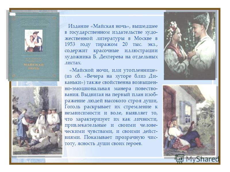 Издание «Майская ночь», вышедшее в государственном издательстве худо- жественной литературы в Москве в 1953 году тиражом 20 тыс. экз., содержит красочные иллюстрации художника Б. Дехтерева на отдельных листах. «Майской ночи, или утопленнице» (из сб.