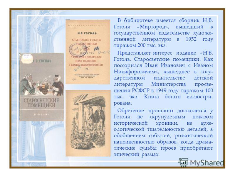 В библиотеке имеется сборник Н.В. Гоголя «Миргород», вышедший в государственном издательстве художе- ственной литературы в 1952 году тиражом 200 тыс. экз. Представляет интерес издание «Н.В. Гоголь. Старосветские помещики. Как поссорился Иван Иванович