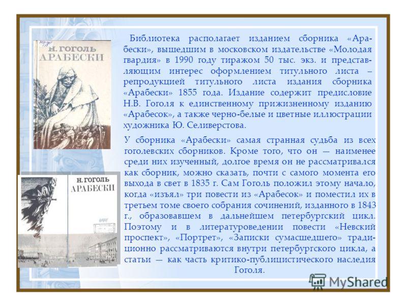 У сборника «Арабески» самая странная судьба из всех гоголевских сборников. Кроме того, что он наименее среди них изученный, долгое время он не рассматривался как сборник, можно сказать, почти с самого момента его выхода в свет в 1835 г. Сам Гоголь по
