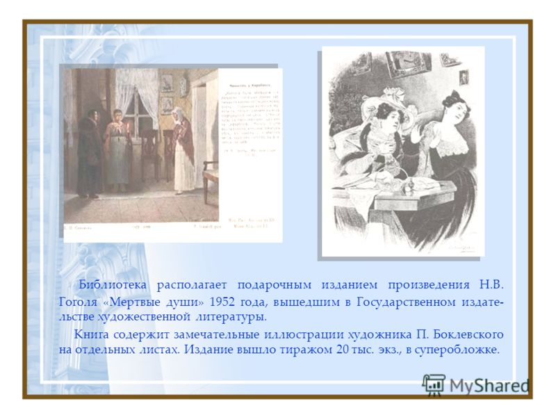 Библиотека располагает подарочным изданием произведения Н.В. Гоголя «Мертвые души» 1952 года, вышедшим в Государственном издате- льстве художественной литературы. Книга содержит замечательные иллюстрации художника П. Боклевского на отдельных листах.