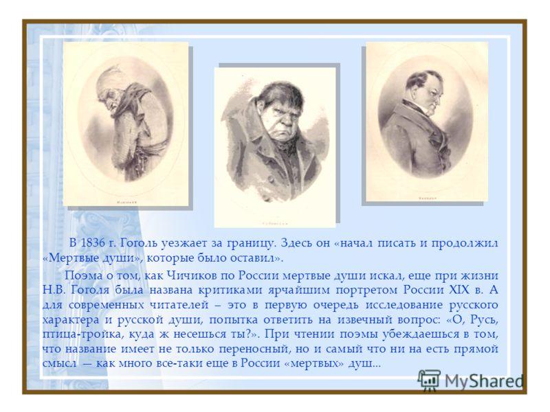 В 1836 г. Гоголь уезжает за границу. Здесь он «начал писать и продолжил «Мертвые души», которые было оставил». Поэма о том, как Чичиков по России мертвые души искал, еще при жизни Н.В. Гоголя была названа критиками ярчайшим портретом России XIX в. А