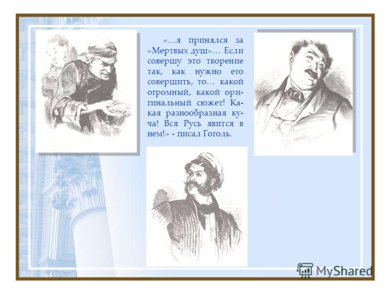 «…я принялся за «Мертвых душ»… Если совершу это творение так, как нужно его совершить, то… какой огромный, какой ори- гинальный сюжет! Ка- кая разнообразная ку- ча! Вся Русь явится в нем!» - писал Гоголь.