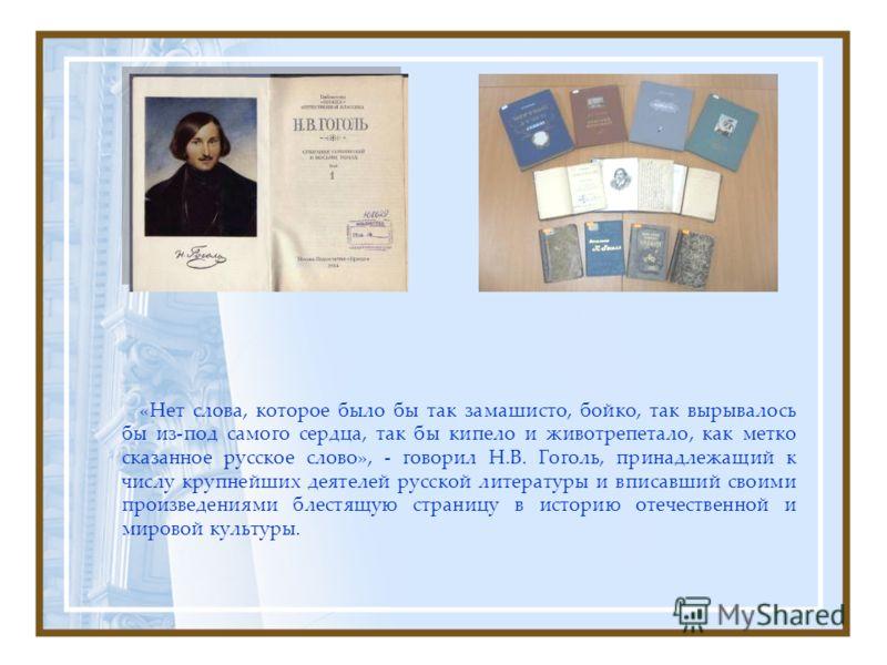 «Нет слова, которое было бы так замашисто, бойко, так вырывалось бы из-под самого сердца, так бы кипело и животрепетало, как метко сказанное русское слово», - говорил Н.В. Гоголь, принадлежащий к числу крупнейших деятелей русской литературы и вписавш