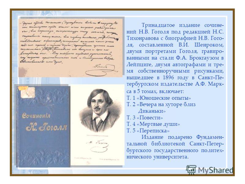 Тринадцатое издание сочине- ний Н.В. Гоголя под редакцией Н.С. Тихонравова с биографией Н.В. Гого- ля, составленной В.И. Шенроком, двумя портретами Гоголя, гравиро- ванными на стали Ф.А. Брокгаузом в Лейпциге, двумя автографами и тре- мя собственнору
