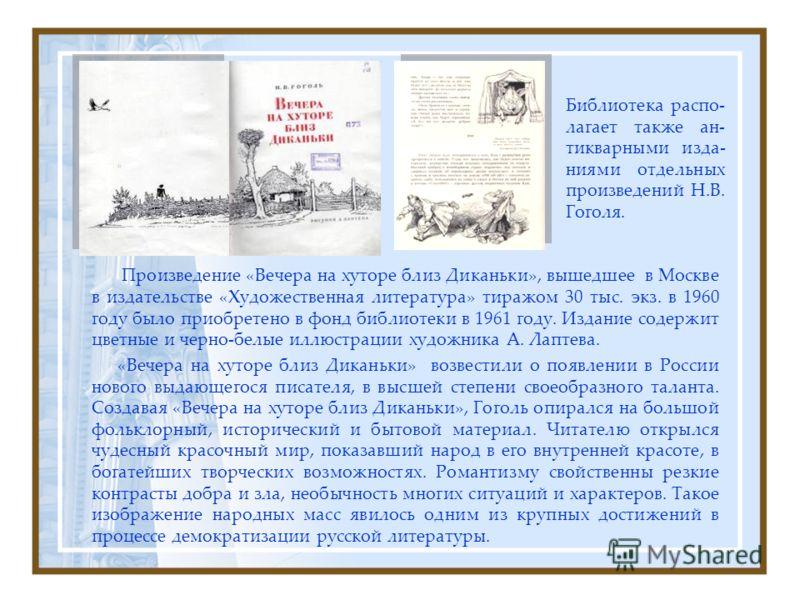 Библиотека распо- лагает также ан- тикварными изда- ниями отдельных произведений Н.В. Гоголя. Произведение «Вечера на хуторе близ Диканьки», вышедшее в Москве в издательстве «Художественная литература» тиражом 30 тыс. экз. в 1960 году было приобретен