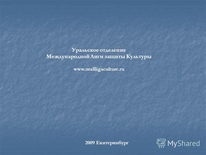 Уральское отделение Международной Лиги защиты Культуры www.urallligaculture.ru 2009 Екатеринбург